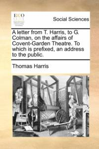 Letter from T. Harris, to G. Colman, on the Affairs of Covent-Garden Theatre. to Which Is Prefixed, an Address to the Public. af Thomas Harris