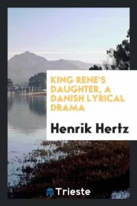 King Rene's Daughter, a Danish Lyrical Drama af Henrik Hertz