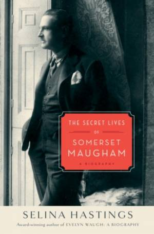 Secret Lives of Somerset Maugham by Selina Hastings