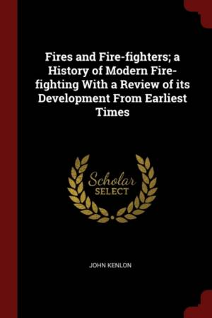 Fires and Fire-Fighters; A History of Modern Fire-Fighting with a Review of Its Development from Earliest Times af John Kenlon